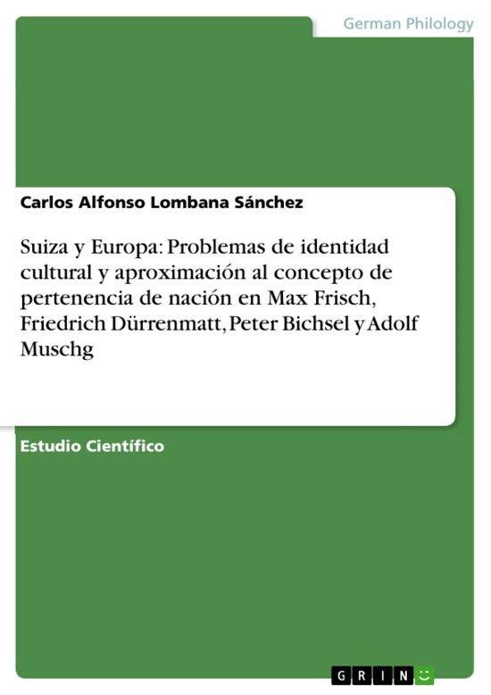 Suiza y Europa: Problemas de identidad cultural y aproximacion al concepto de pertenencia de nacion en Max Frisch, Friedrich Dürrenmatt, Peter Bichsel y Adolf Muschg