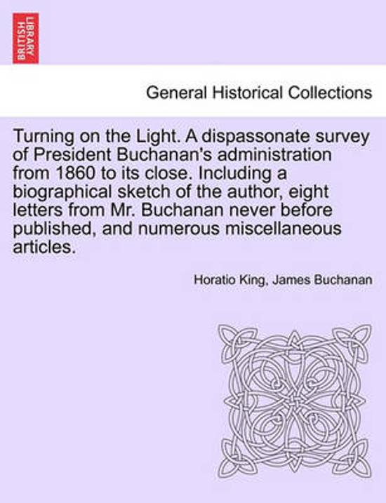 Turning on the Light. a Dispassonate Survey of President Buchanan's Administration from 1860 to Its Close. Including a Biographical Sketch of the Author, Eight Letters from Mr. Buchanan Never Before Published, and Numerous Miscellaneous Articles.
