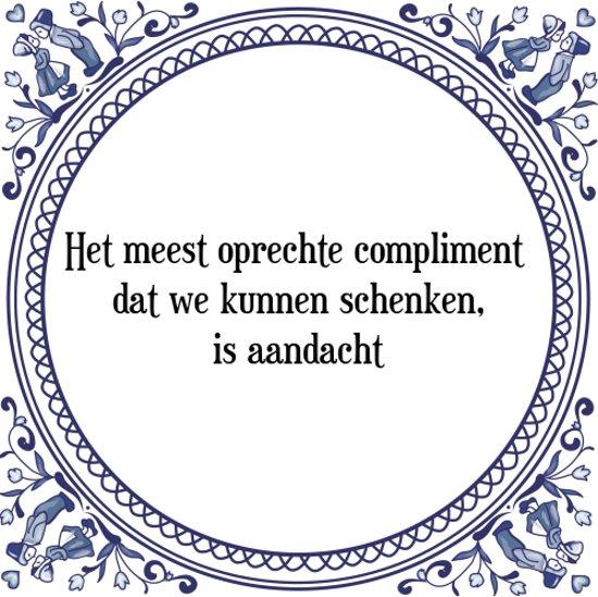 Tegeltje met Spreuk (Tegeltjeswijsheid): Het meest oprechte compliment dat we kunnen schenken, is aandacht + Kado verpakking & Plakhanger