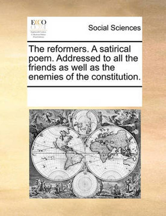 The Reformers. a Satirical Poem. Addressed to All the Friends as Well as the Enemies of the Constitution.