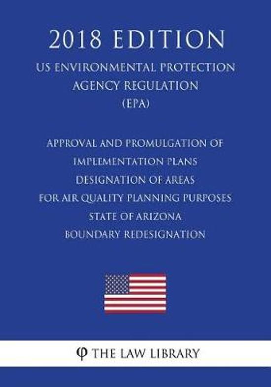 Approval and Promulgation of Implementation Plans - Designation of Areas for Air Quality Planning Purposes - State of Arizona - Boundary Redesignation (Us Environmental Protection Agency Regulation) (Epa) (2018 Edition)