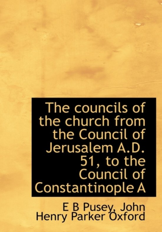 The Councils of the Church from the Council of Jerusalem A.D. 51, to the Council of Constantinople a
