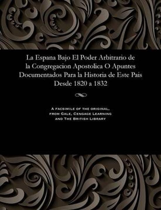 La Espana Bajo El Poder Arbitrario de la Congregacion Apostolica O Apuntes Documentados Para La Historia de Este Pais Desde 1820 a 1832