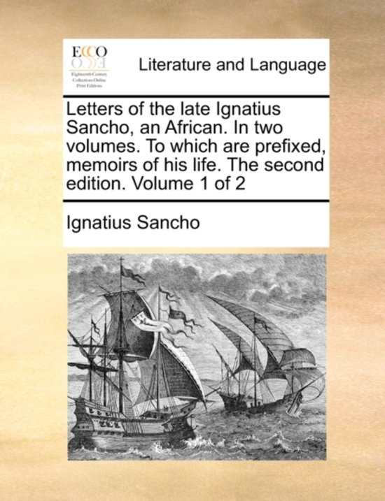 Letters of the Late Ignatius Sancho, an African. in Two Volumes. to Which Are Prefixed, Memoirs of His Life. the Second Edition. Volume 1 of 2