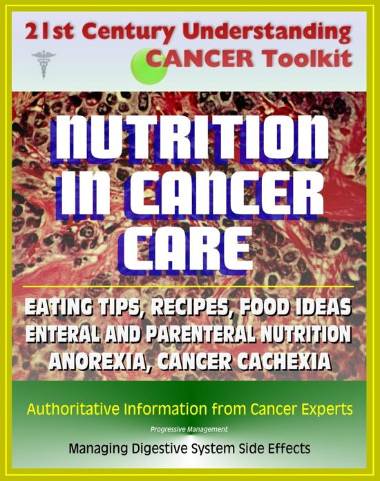 21st Century Understanding Cancer Toolkit: Nutrition in Cancer Care, Eating Tips and Recipes for Cancer Patients, Food Suggestions, Dealing with Digestive Problems from Therapy