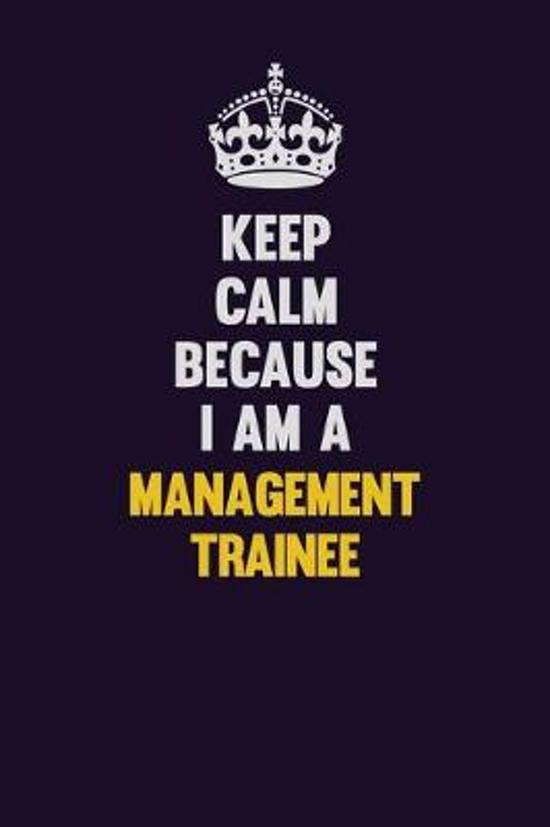 Keep Calm Because I Am A Management Trainee: Motivational and inspirational career blank lined gift notebook with matte finish