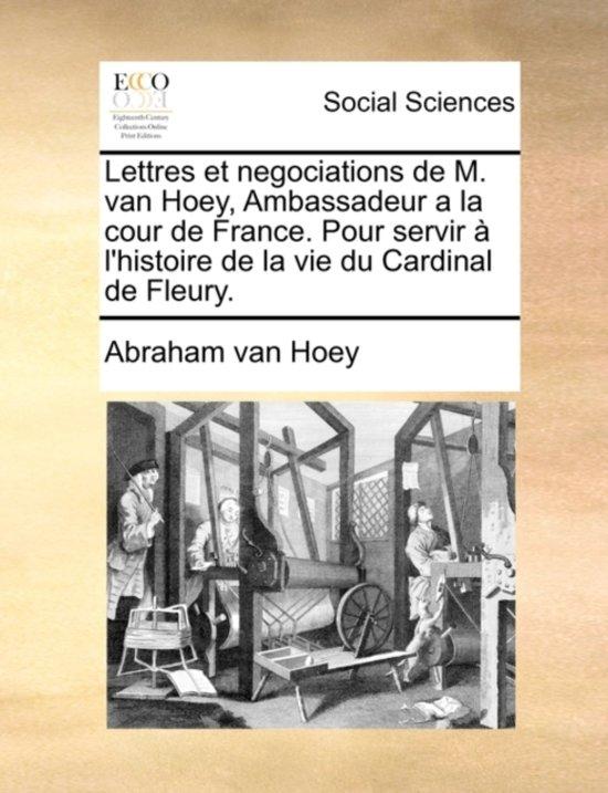 Lettres Et Negociations de M. Van Hoey, Ambassadeur a la Cour de France. Pour Servir L'Histoire de La Vie Du Cardinal de Fleury.