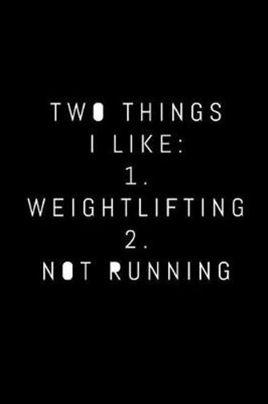 Two Things I Like 1. Weightlifting 2. Not Running