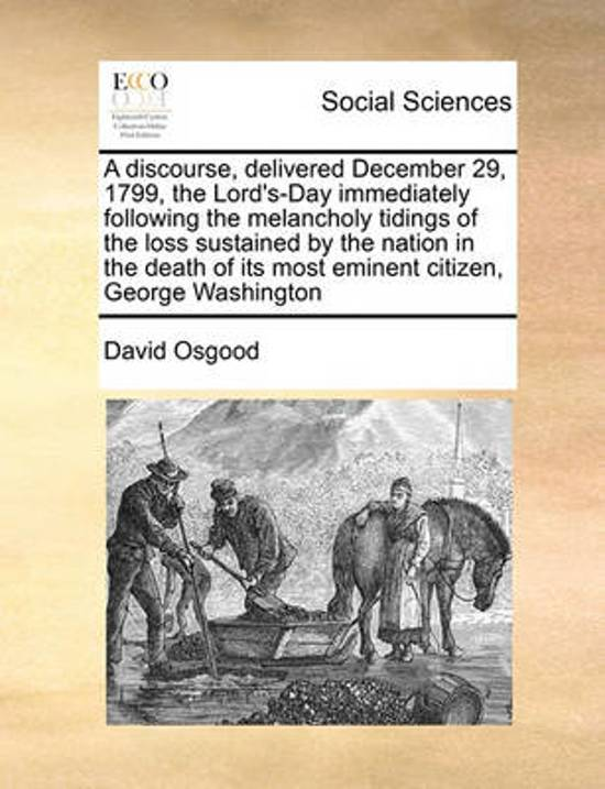 A Discourse, Delivered December 29, 1799, the Lord's-Day Immediately Following the Melancholy Tidings of the Loss Sustained by the Nation in the Death of Its Most Eminent Citizen, George Washington