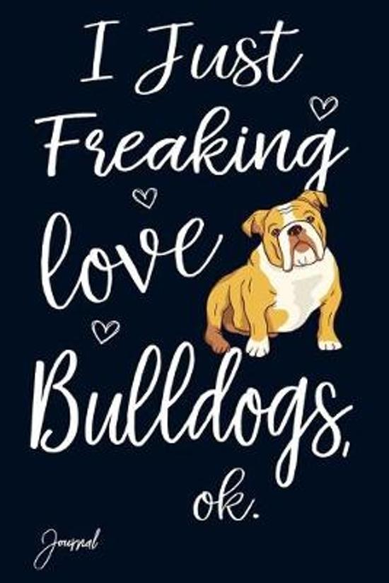 I Just Freaking Love Bulldogs Ok Journal: 120 Blank Lined Pages - 6'' x 9'' Notebook With Cute Bulldog Print On The Cover