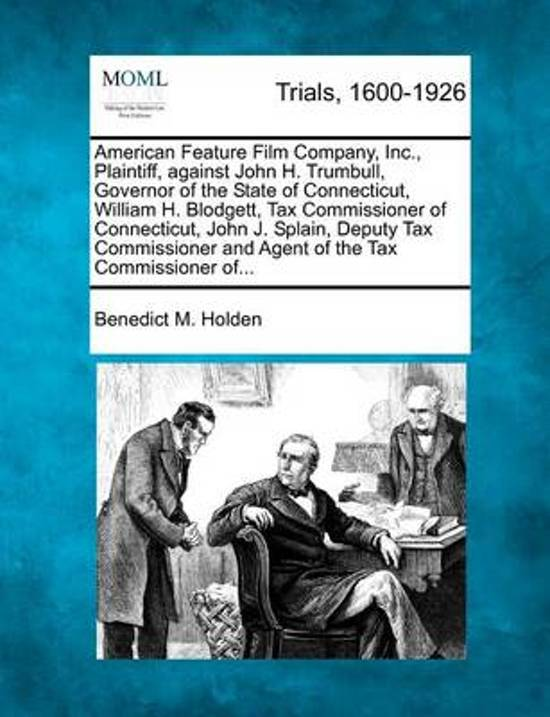 American Feature Film Company, Inc., Plaintiff, Against John H. Trumbull, Governor of the State of Connecticut, William H. Blodgett, Tax Commissioner of Connecticut, John J. Splain, Deputy Tax Commissioner and Agent of the Tax Commissioner Of...
