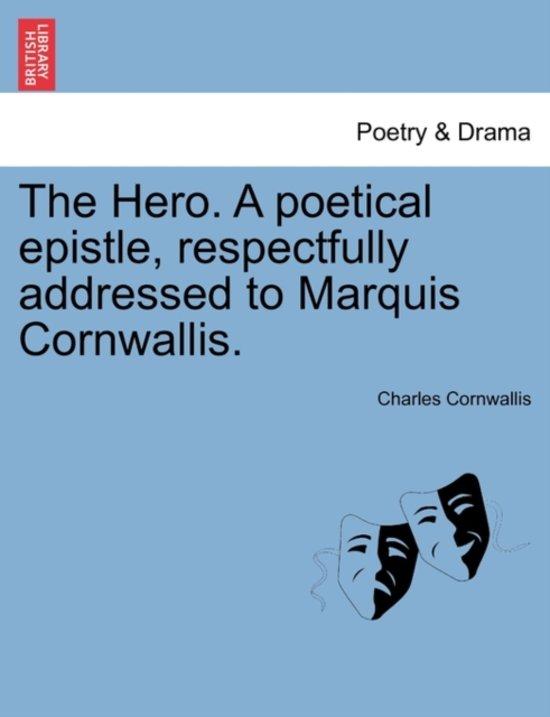 The Hero. a Poetical Epistle, Respectfully Addressed to Marquis Cornwallis.