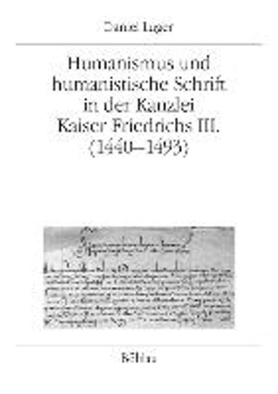 Humanismus Und Humanistische Schrift in Der Kanzlei Kaiser Friedrichs III. (1440-1493)