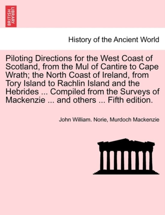 Piloting Directions for the West Coast of Scotland, from the Mul of Cantire to Cape Wrath; The North Coast of Ireland, from Tory Island to Rachlin Island and the Hebrides ... Compiled from the Surveys of MacKenzie ... and Others ... Fifth Edition.