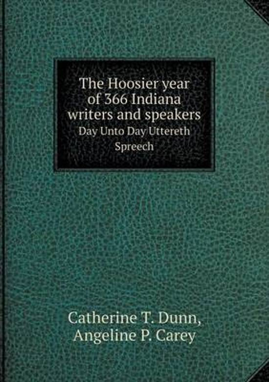 The Hoosier Year of 366 Indiana Writers and Speakers Day Unto Day Uttereth Spreech