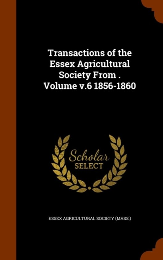 Transactions of the Essex Agricultural Society from . Volume V.6 1856-1860