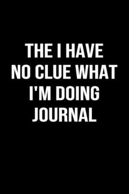 The I Have No Clue What I'm Doing Journal: A funny soft cover blank lined journal to jot down ideas, memories, goals or whatever comes to mind.