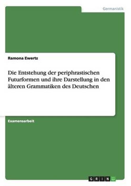 Die Entstehung Der Periphrastischen Futurformen Und Ihre Darstellung in Den Lteren Grammatiken Des Deutschen
