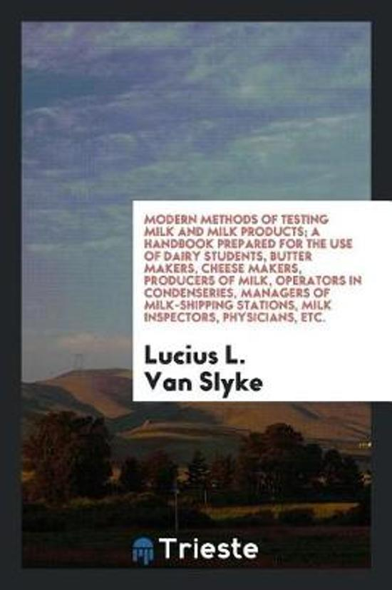 Modern Methods of Testing Milk and Milk Products; A Handbook Prepared for the Use of Dairy Students, Butter Makers, Cheese Makers, Producers of Milk, Operators in Condenseries, Managers of Milk-Shipping Stations, Milk Inspectors, Physicians, Etc.