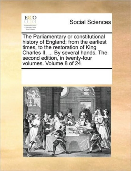 The Parliamentary or Constitutional History of England; From the Earliest Times, to the Restoration of King Charles II. ... by Several Hands. the Second Edition, in Twenty-Four Volumes. Volume 8 of 24