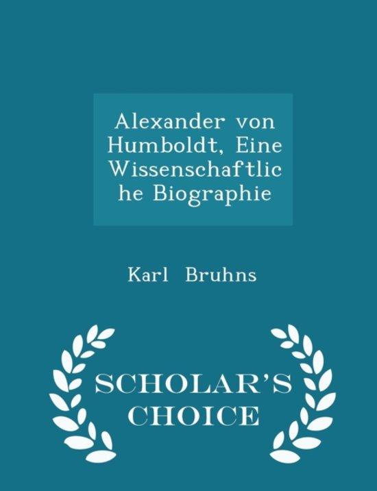 Alexander Von Humboldt, Eine Wissenschaftliche Biographie - Scholar's Choice Edition