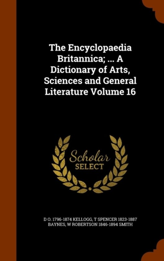 The Encyclopaedia Britannica; ... a Dictionary of Arts, Sciences and General Literature Volume 16
