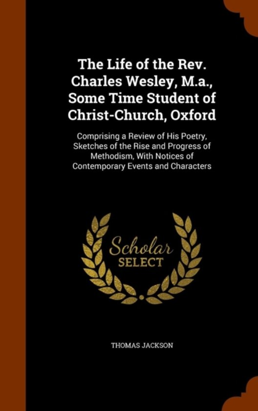 The Life of the REV. Charles Wesley, M.A., Some Time Student of Christ-Church, Oxford