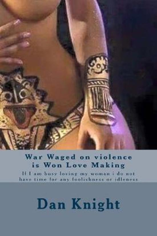 War Waged on violence is Won Love Making: If I am busy loving my woman i do not have time for any foolishness or idleness