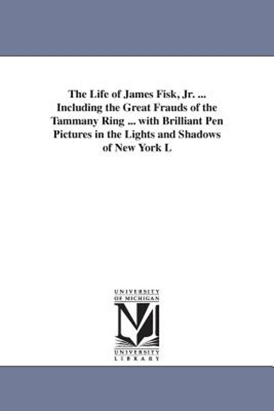The Life of James Fisk, Jr. ... Including the Great Frauds of the Tammany Ring ... with Brilliant Pen Pictures in the Lights and Shadows of New York L