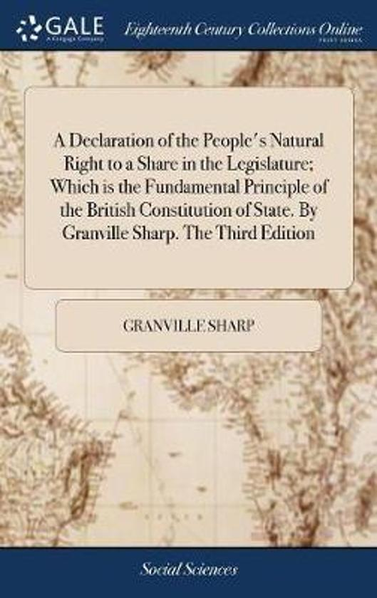 A Declaration of the People's Natural Right to a Share in the Legislature; Which Is the Fundamental Principle of the British Constitution of State. by Granville Sharp. the Third Edition