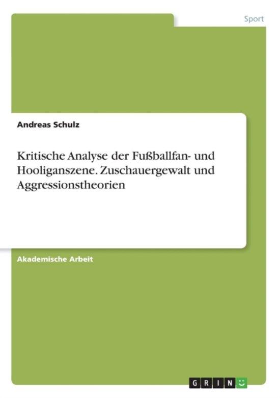 Kritische Analyse Der Fu ballfan- Und Hooliganszene. Zuschauergewalt Und Aggressionstheorien