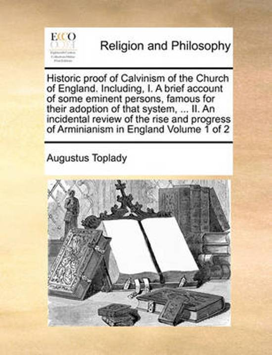 Historic Proof of Calvinism of the Church of England. Including, I. a Brief Account of Some Eminent Persons, Famous for Their Adoption of That System, ... II. an Incidental Review of the Rise and Progress of Arminianism in England Volume 1 of 2