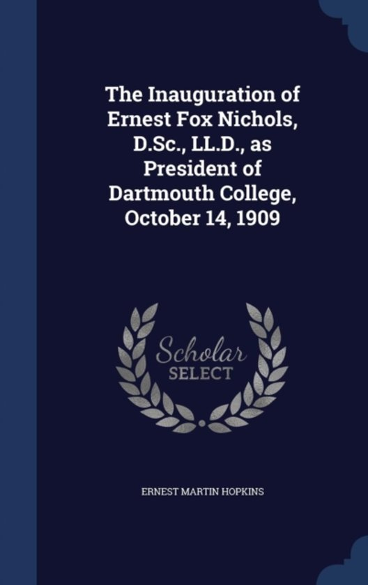 The Inauguration of Ernest Fox Nichols, D.SC., LL.D., as President of Dartmouth College, October 14, 1909