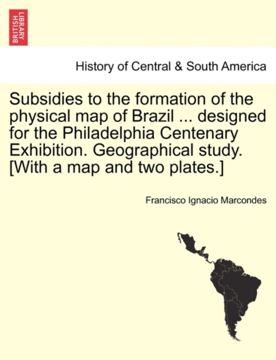 Subsidies to the Formation of the Physical Map of Brazil ... Designed for the Philadelphia Centenary Exhibition. Geographical Study. [with a Map and Two Plates.]