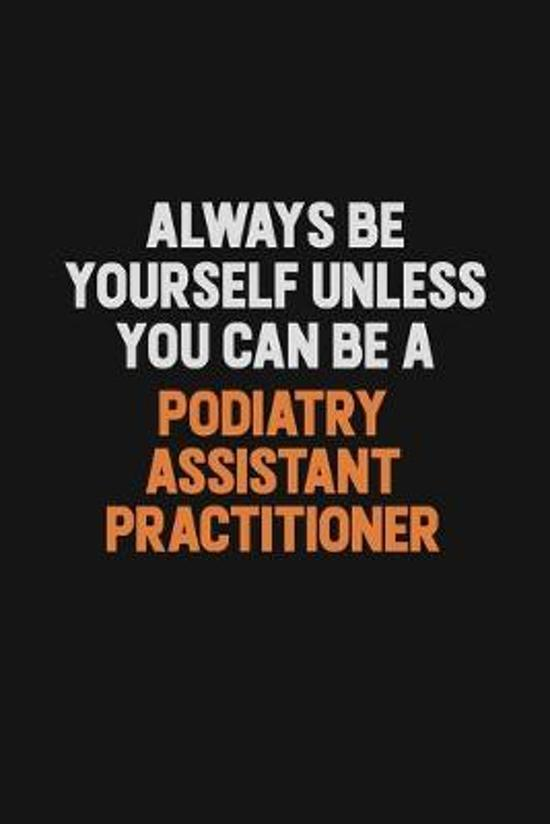 Always Be Yourself Unless You Can Be A Podiatry Assistant Practitioner: Inspirational life quote blank lined Notebook 6x9 matte finish