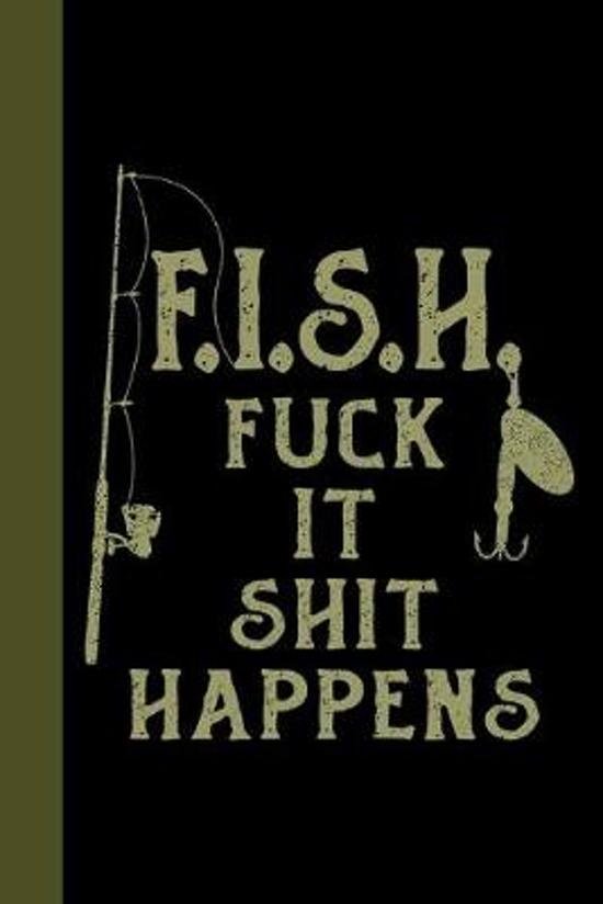 F.I.S.H. Fuck It Shit Happens: Tackle Fishing A Logbook To Track Your Fishing Trips, Catches and the Ones That Got Away