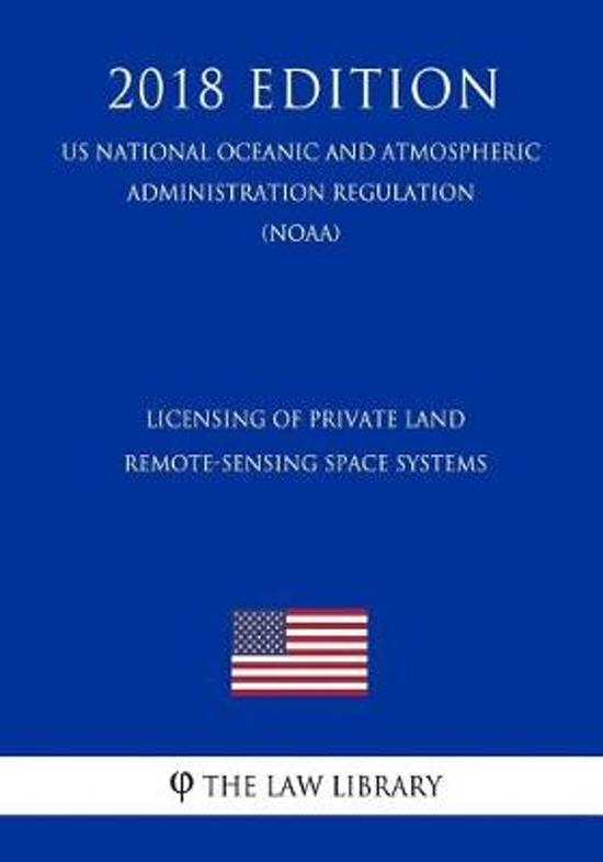 Licensing of Private Land Remote-Sensing Space Systems (Us National Oceanic and Atmospheric Administration Regulation) (Noaa) (2018 Edition)