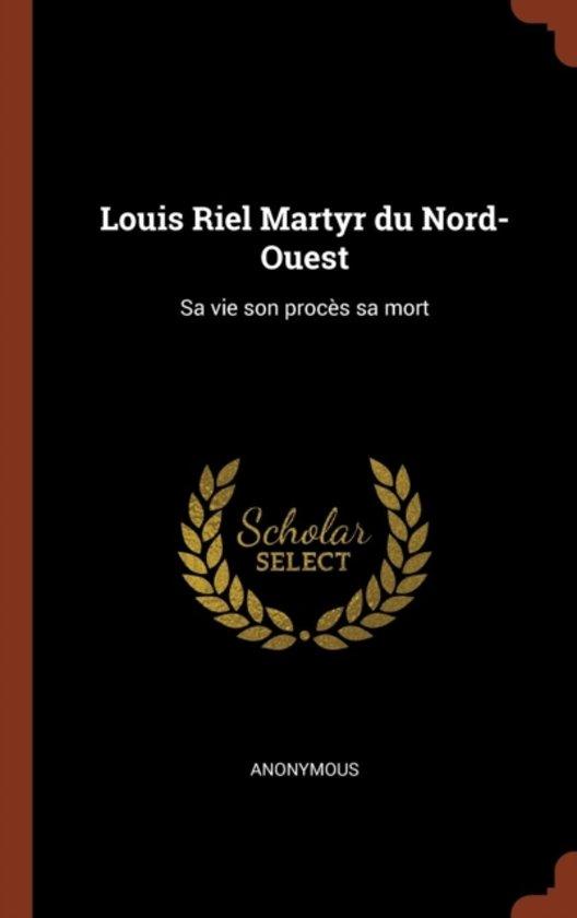 Louis Riel Martyr Du Nord-Ouest