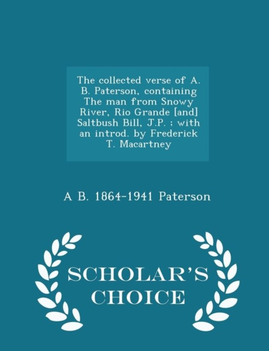 The Collected Verse of A. B. Paterson, Containing the Man from Snowy River, Rio Grande [And] Saltbush Bill, J.P.; With an Introd. by Frederick T. Macartney - Scholar's Choice Edition