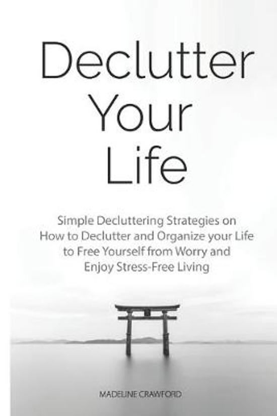 Declutter Your Life: Simple Decluttering Strategies on How to Declutter and Organize your Life to Free Yourself from Worry and Enjoy Stress