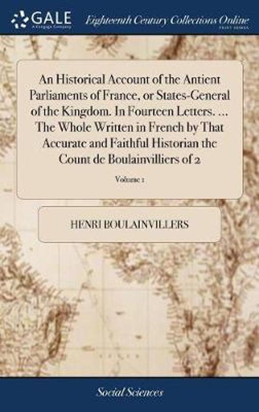 An Historical Account of the Antient Parliaments of France, or States-General of the Kingdom. in Fourteen Letters. ... the Whole Written in French by That Accurate and Faithful Historian the Count de Boulainvilliers of 2; Volume 1