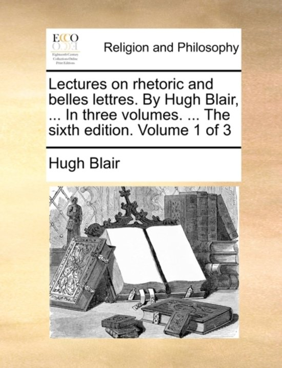 Lectures on Rhetoric and Belles Lettres. by Hugh Blair, ... in Three Volumes. ... the Sixth Edition. Volume 1 of 3