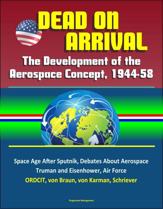 Dead on Arrival? The Development of the Aerospace Concept, 1944-58: Space Age After Sputnik, Debates About Aerospace, Truman and Eisenhower, Air Force, ORDCIT, von Braun, von Karman, Schriever