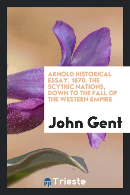 Arnold Historical Essay, 1870. the Scythic Nations, Down to the Fall of the Western Empire