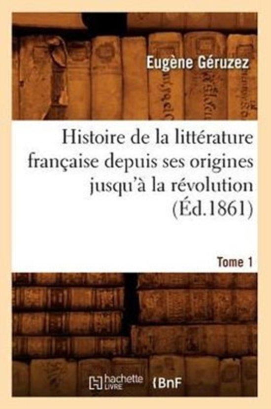 Histoire de la Litt�rature Fran�aise Depuis Ses Origines Jusqu'� La R�volution. Tome 1 (�d.1861)