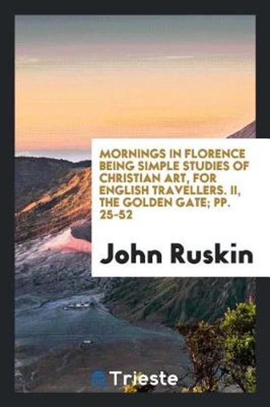 Mornings in Florence Being Simple Studies of Christian Art, for English Travellers. II, the Golden Gate; Pp. 25-52