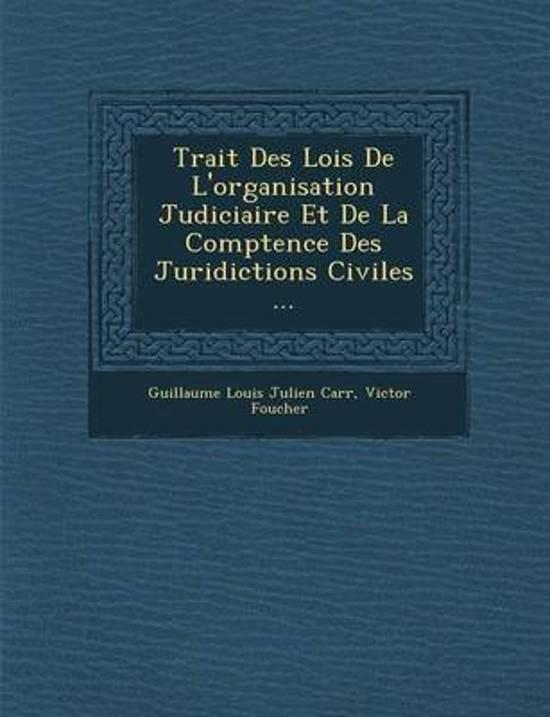 Trait Des Lois de L'Organisation Judiciaire Et de La Comp Tence Des Juridictions Civiles ...