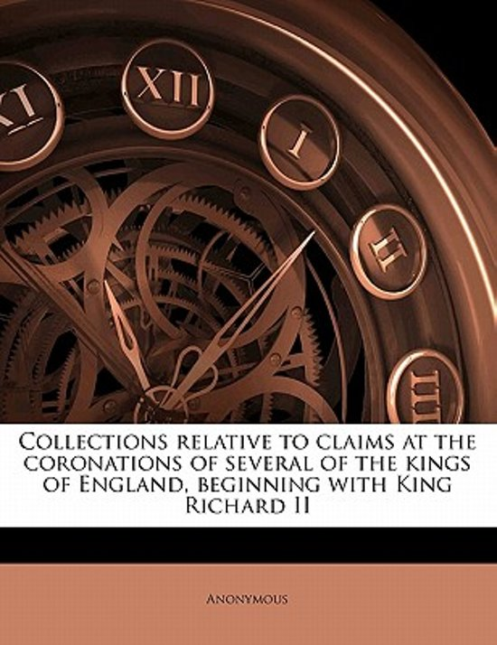Collections Relative to Claims at the Coronations of Several of the Kings of England, Beginning with King Richard II