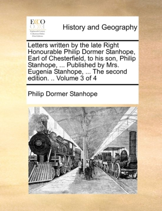 Letters Written by the Late Right Honourable Philip Dormer Stanhope, Earl of Chesterfield, to His Son, Philip Stanhope, ... Published by Mrs. Eugenia Stanhope, ... the Second Edition. .. Volume 3 of 4