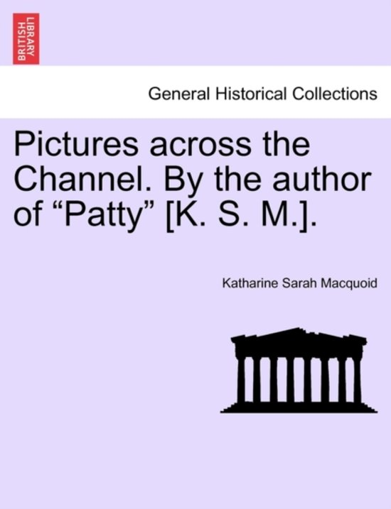 Pictures Across the Channel. by the Author of Patty [K. S. M.].